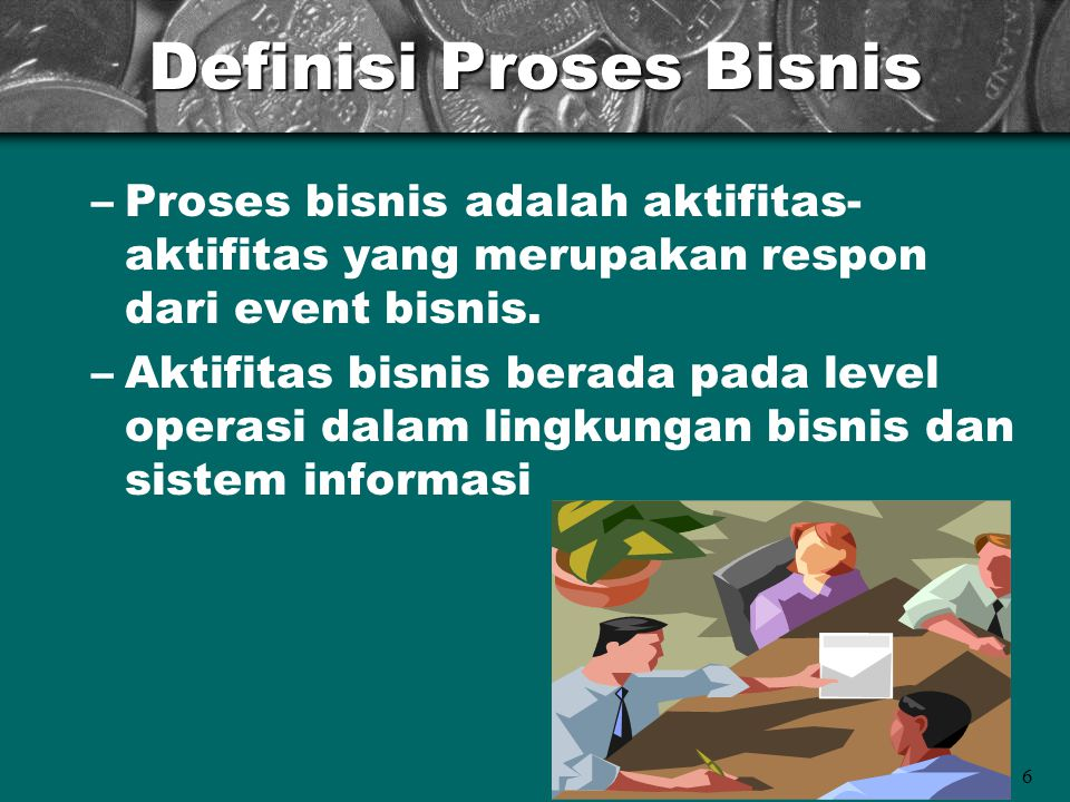 6 Definisi Proses Bisnis –Proses bisnis adalah aktifitas- aktifitas yang merupakan respon dari event bisnis. –Aktifitas bisnis berada pada level opera