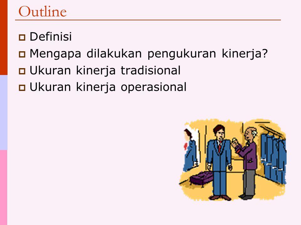 Outline  Definisi  Mengapa dilakukan pengukuran kinerja?  Ukuran kinerja tradisional  Ukuran kinerja operasional