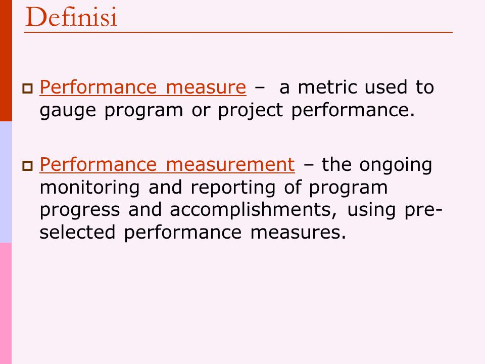Definisi  Performance measure – a metric used to gauge program or project performance.  Performance measurement – the ongoing monitoring and reporti