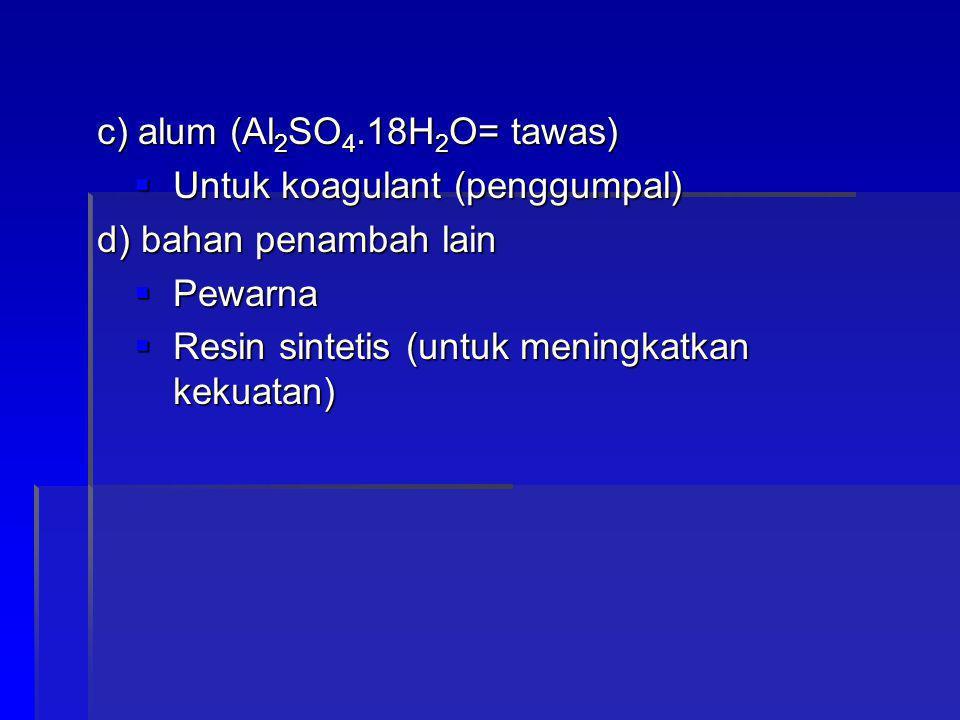 c) alum (Al 2 SO 4.18H 2 O= tawas)  Untuk koagulant (penggumpal) d) bahan penambah lain  Pewarna  Resin sintetis (untuk meningkatkan kekuatan)
