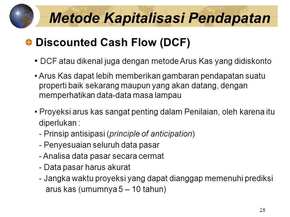 28 Discounted Cash Flow (DCF) Metode Kapitalisasi Pendapatan DCF atau dikenal juga dengan metode Arus Kas yang didiskonto Arus Kas dapat lebih memberi