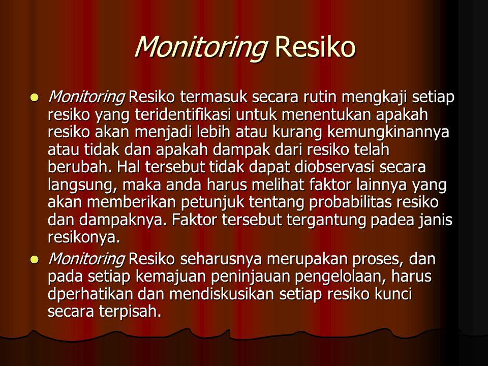 Monitoring Resiko Monitoring Resiko termasuk secara rutin mengkaji setiap resiko yang teridentifikasi untuk menentukan apakah resiko akan menjadi lebih atau kurang kemungkinannya atau tidak dan apakah dampak dari resiko telah berubah.