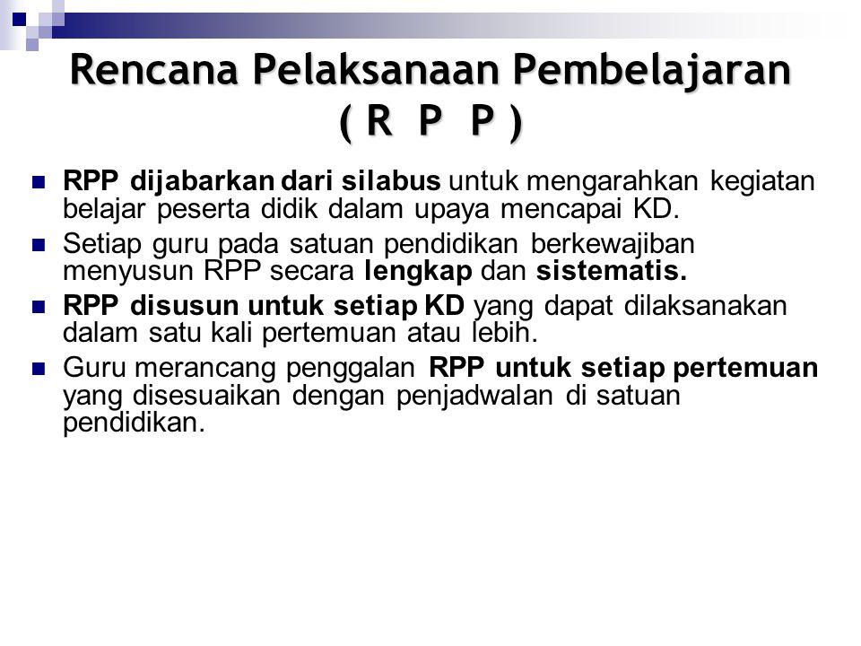 Rencana Pelaksanaan Pembelajaran ( R P P ) RPP dijabarkan dari silabus untuk mengarahkan kegiatan belajar peserta didik dalam upaya mencapai KD.