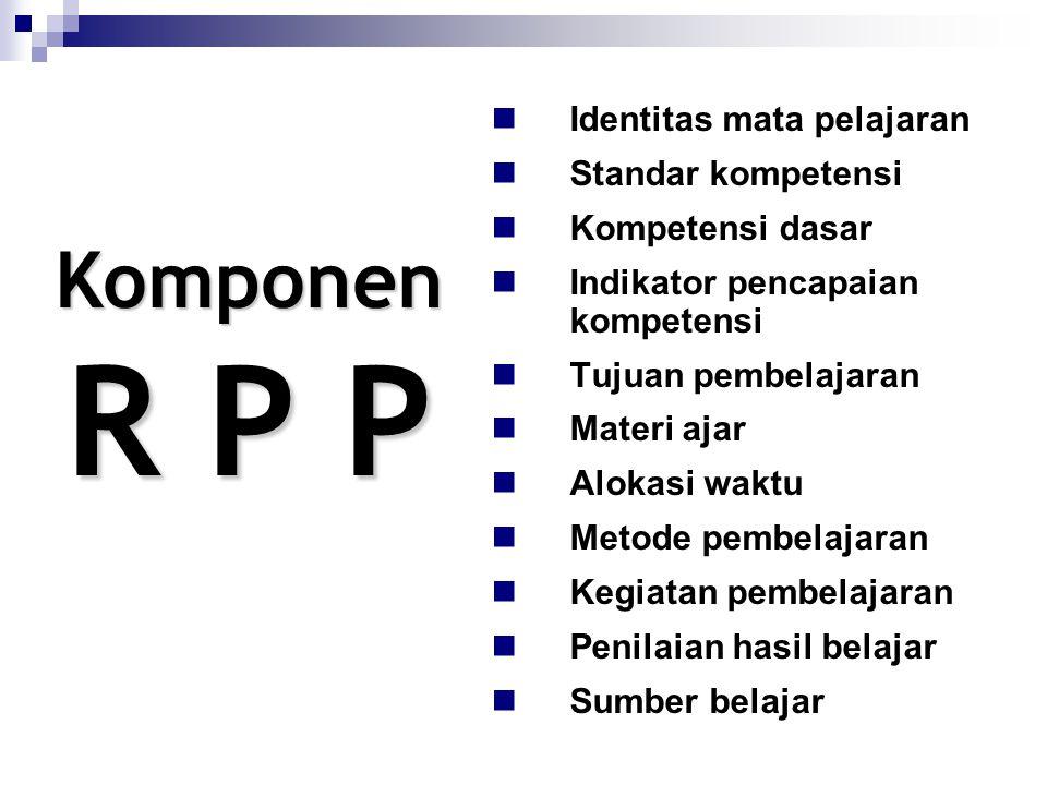 Komponen R P P Identitas mata pelajaran Standar kompetensi Kompetensi dasar Indikator pencapaian kompetensi Tujuan pembelajaran Materi ajar Alokasi waktu Metode pembelajaran Kegiatan pembelajaran Penilaian hasil belajar Sumber belajar