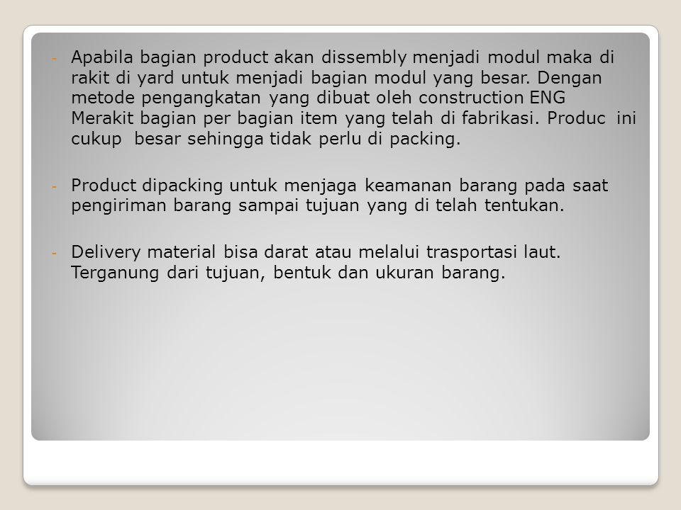 - Apabila bagian product akan dissembly menjadi modul maka di rakit di yard untuk menjadi bagian modul yang besar. Dengan metode pengangkatan yang dib