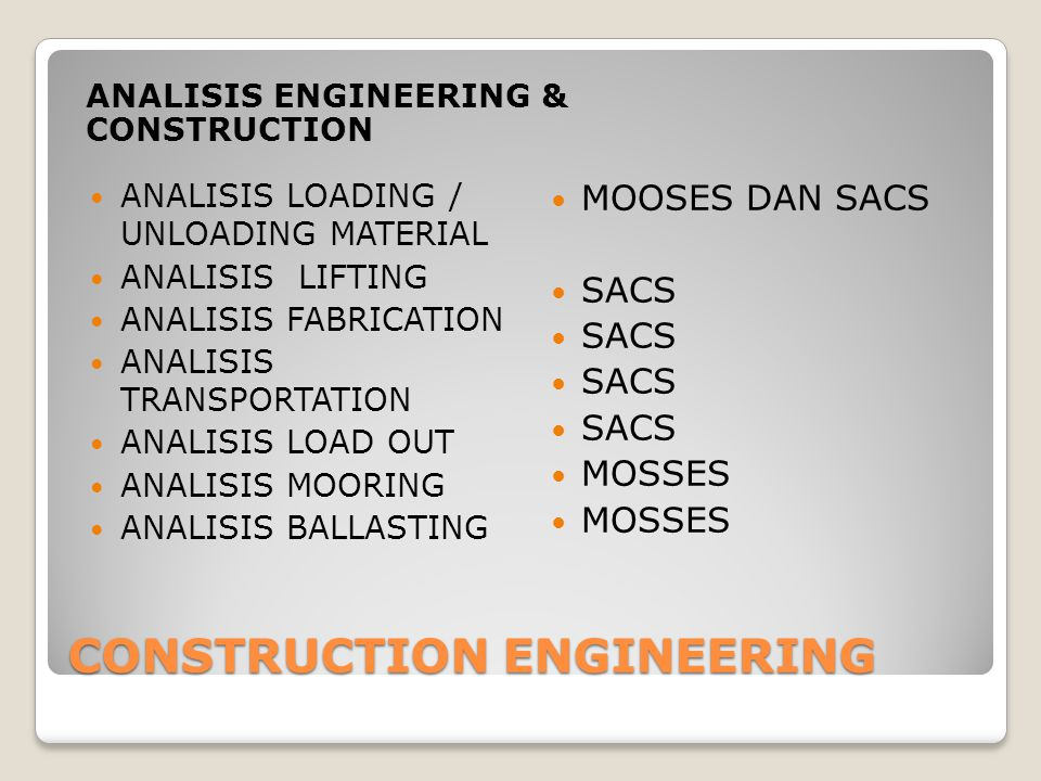 CONSTRUCTION ENGINEERING ANALISIS ENGINEERING & CONSTRUCTION ANALISIS LOADING / UNLOADING MATERIAL ANALISIS LIFTING ANALISIS FABRICATION ANALISIS TRANSPORTATION ANALISIS LOAD OUT ANALISIS MOORING ANALISIS BALLASTING MOOSES DAN SACS SACS MOSSES