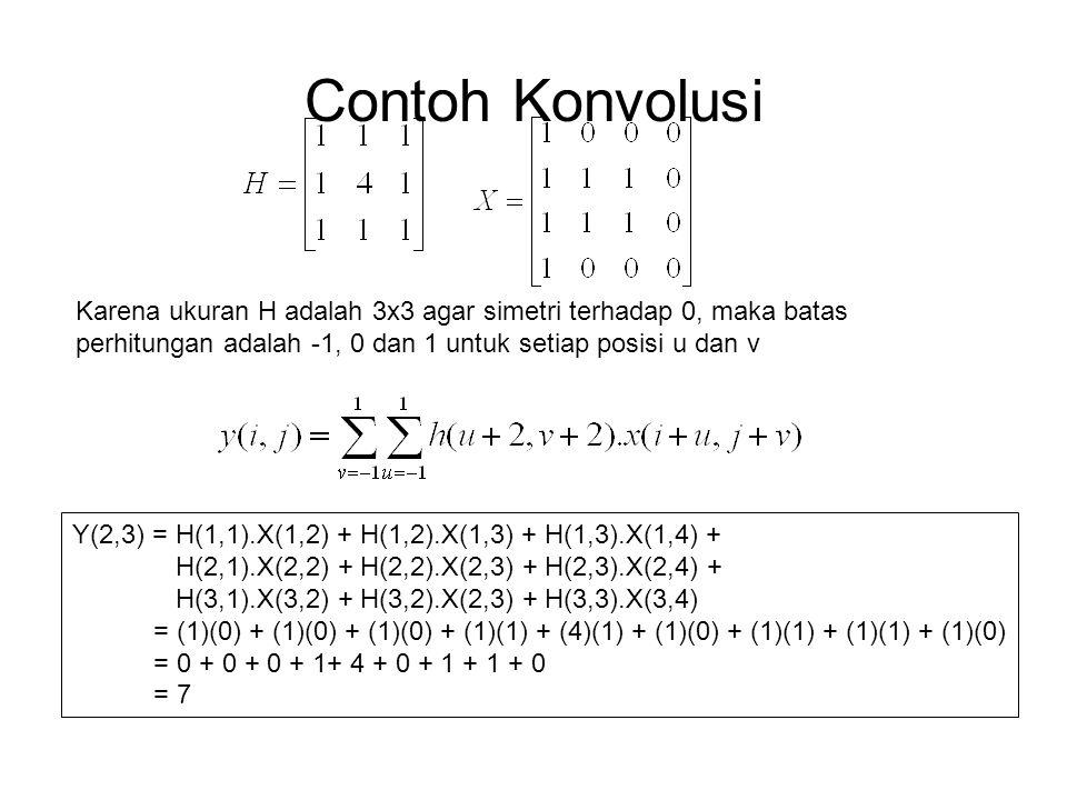 Contoh Konvolusi Karena ukuran H adalah 3x3 agar simetri terhadap 0, maka batas perhitungan adalah -1, 0 dan 1 untuk setiap posisi u dan v Y(2,3) = H(1,1).X(1,2) + H(1,2).X(1,3) + H(1,3).X(1,4) + H(2,1).X(2,2) + H(2,2).X(2,3) + H(2,3).X(2,4) + H(3,1).X(3,2) + H(3,2).X(2,3) + H(3,3).X(3,4) = (1)(0) + (1)(0) + (1)(0) + (1)(1) + (4)(1) + (1)(0) + (1)(1) + (1)(1) + (1)(0) = 0 + 0 + 0 + 1+ 4 + 0 + 1 + 1 + 0 = 7