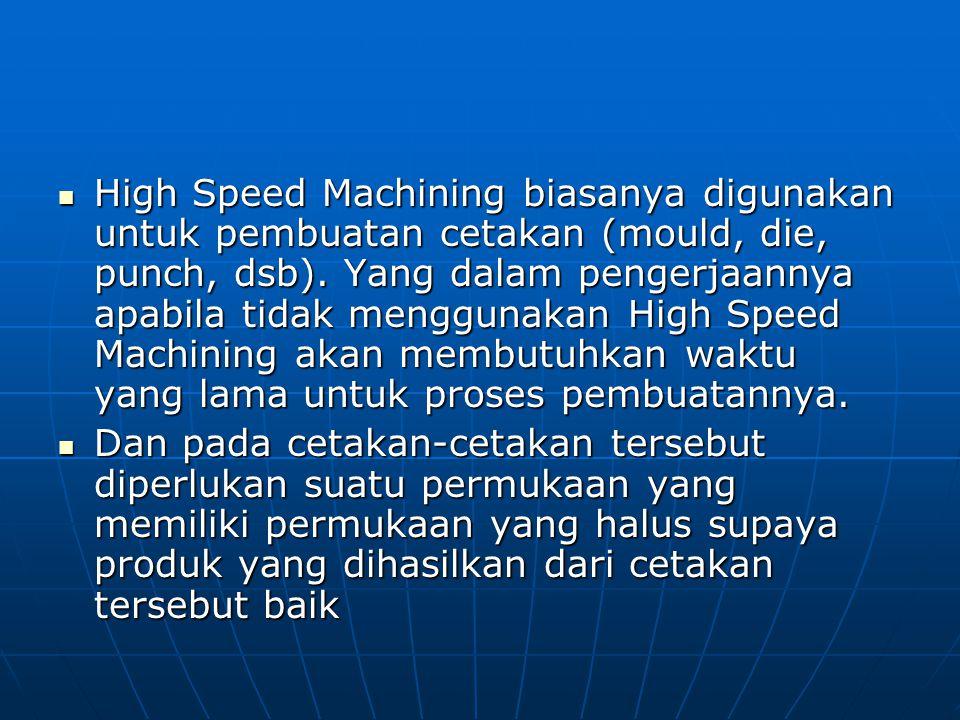 High Speed Machining biasanya digunakan untuk pembuatan cetakan (mould, die, punch, dsb). Yang dalam pengerjaannya apabila tidak menggunakan High Spee