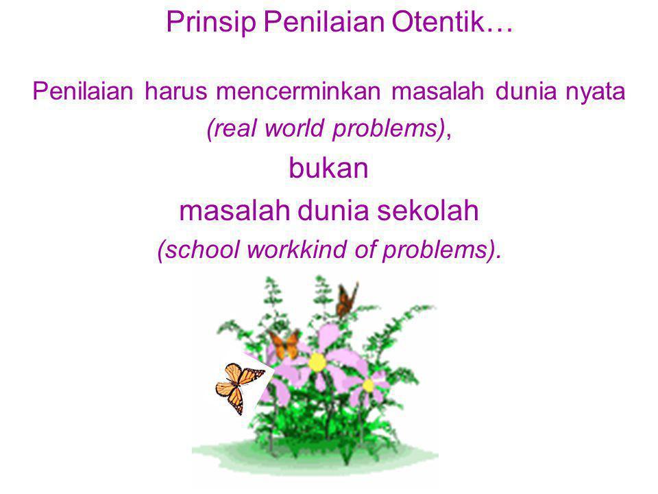 Penilaian harus mencerminkan masalah dunia nyata (real world problems), bukan masalah dunia sekolah (school workkind of problems).