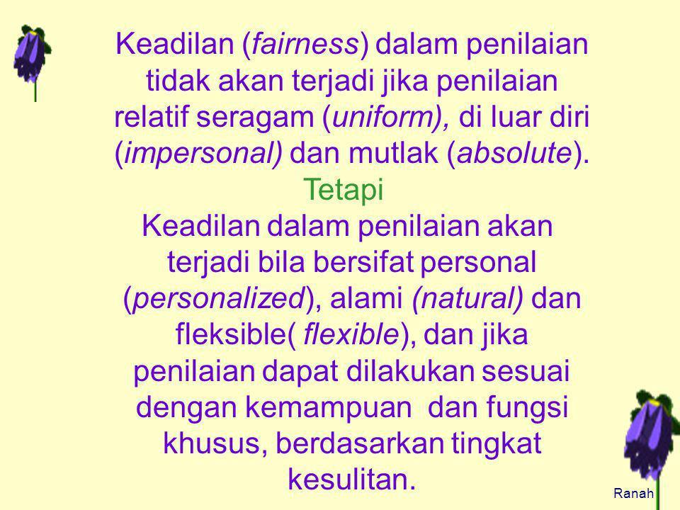 Keadilan (fairness) dalam penilaian tidak akan terjadi jika penilaian relatif seragam (uniform), di luar diri (impersonal) dan mutlak (absolute).