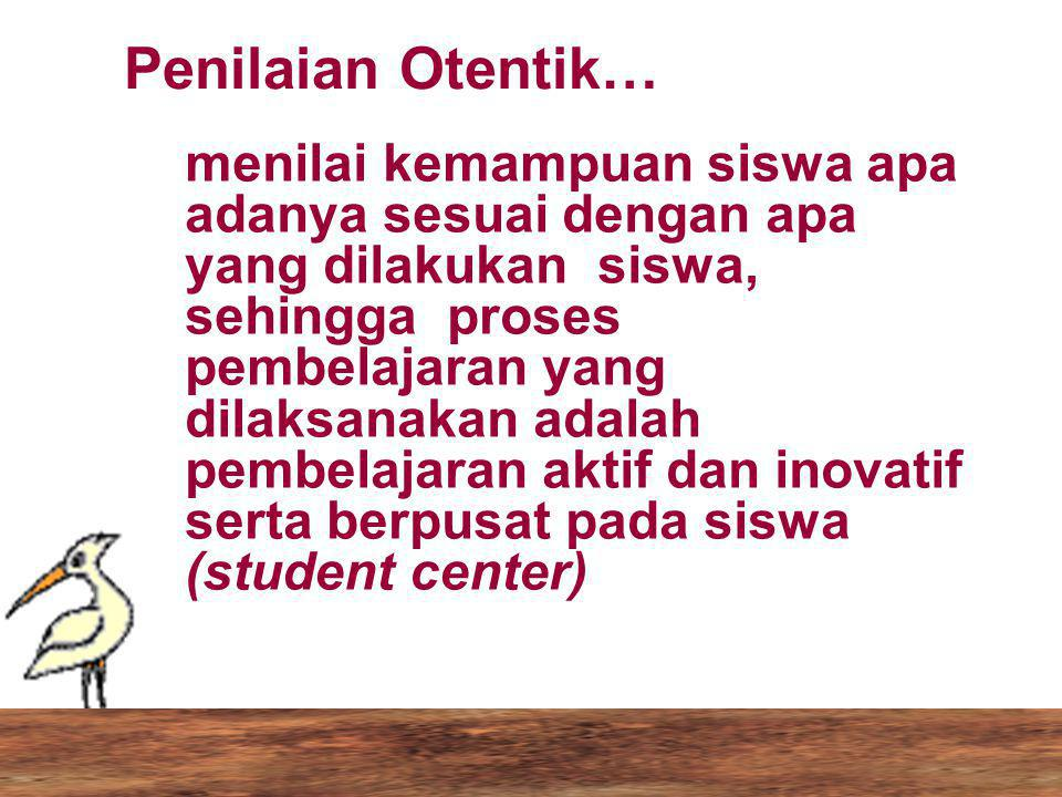 menilai kemampuan siswa apa adanya sesuai dengan apa yang dilakukan siswa, sehingga proses pembelajaran yang dilaksanakan adalah pembelajaran aktif dan inovatif serta berpusat pada siswa (student center) Penilaian Otentik…