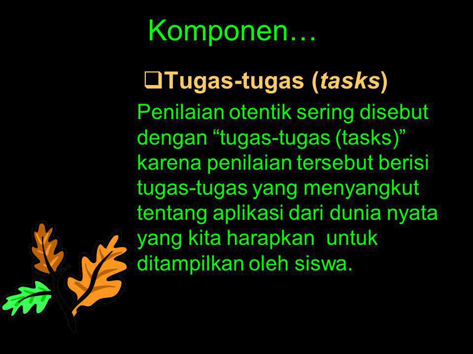 "Komponen…  Tugas-tugas (tasks) Penilaian otentik sering disebut dengan ""tugas-tugas (tasks)"" karena penilaian tersebut berisi tugas-tugas yang menyan"