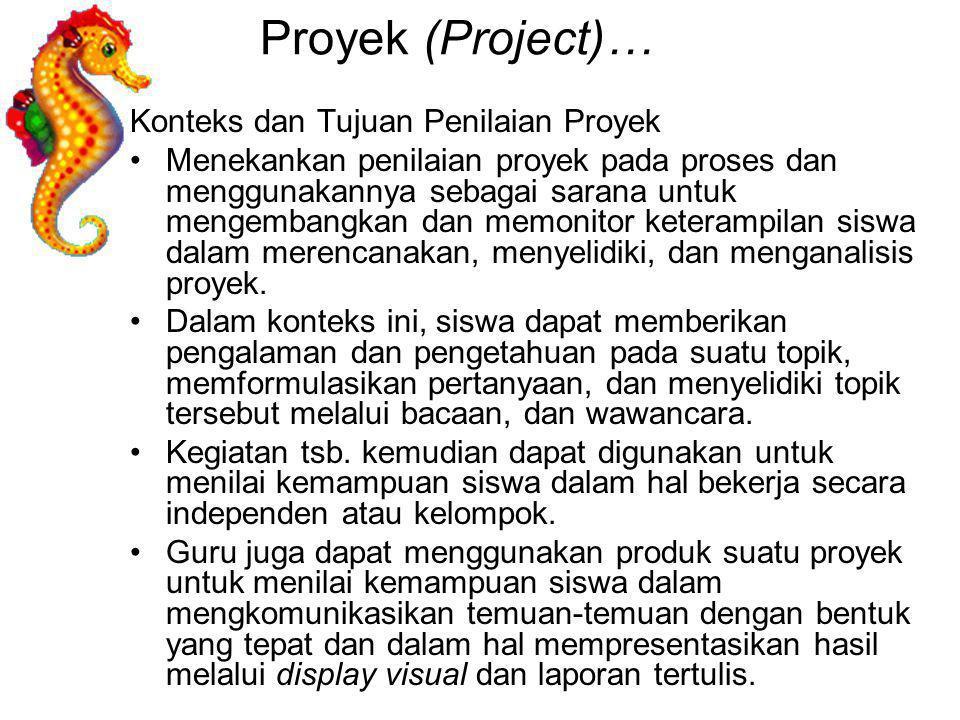 Proyek (Project)… Konteks dan Tujuan Penilaian Proyek Menekankan penilaian proyek pada proses dan menggunakannya sebagai sarana untuk mengembangkan da