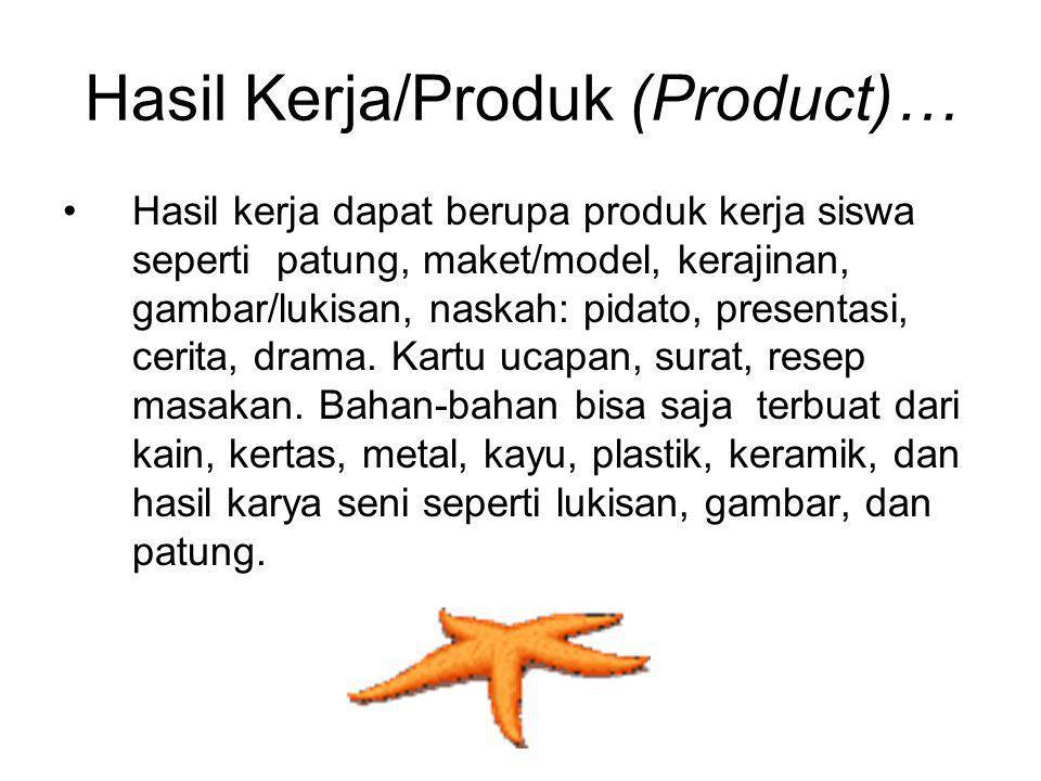 Hasil Kerja/Produk (Product)… Hasil kerja dapat berupa produk kerja siswa seperti patung, maket/model, kerajinan, gambar/lukisan, naskah: pidato, pres