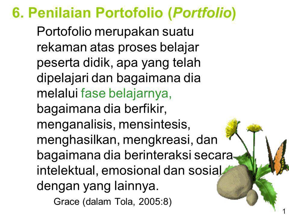 6. Penilaian Portofolio (Portfolio) Portofolio merupakan suatu rekaman atas proses belajar peserta didik, apa yang telah dipelajari dan bagaimana dia