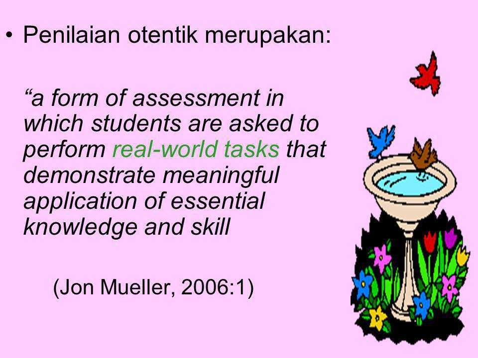 Authentic assessment is engaging and worthy problems or questions of importance in which students must use knowledge to fashion performances effectively.