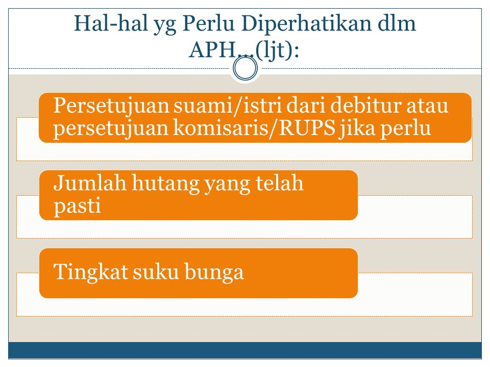 Hal-hal yg Perlu Diperhatikan dlm APH...(ljt): Persetujuan suami/istri dari debitur atau persetujuan komisaris/RUPS jika perlu Jumlah hutang yang telah pasti Tingkat suku bunga