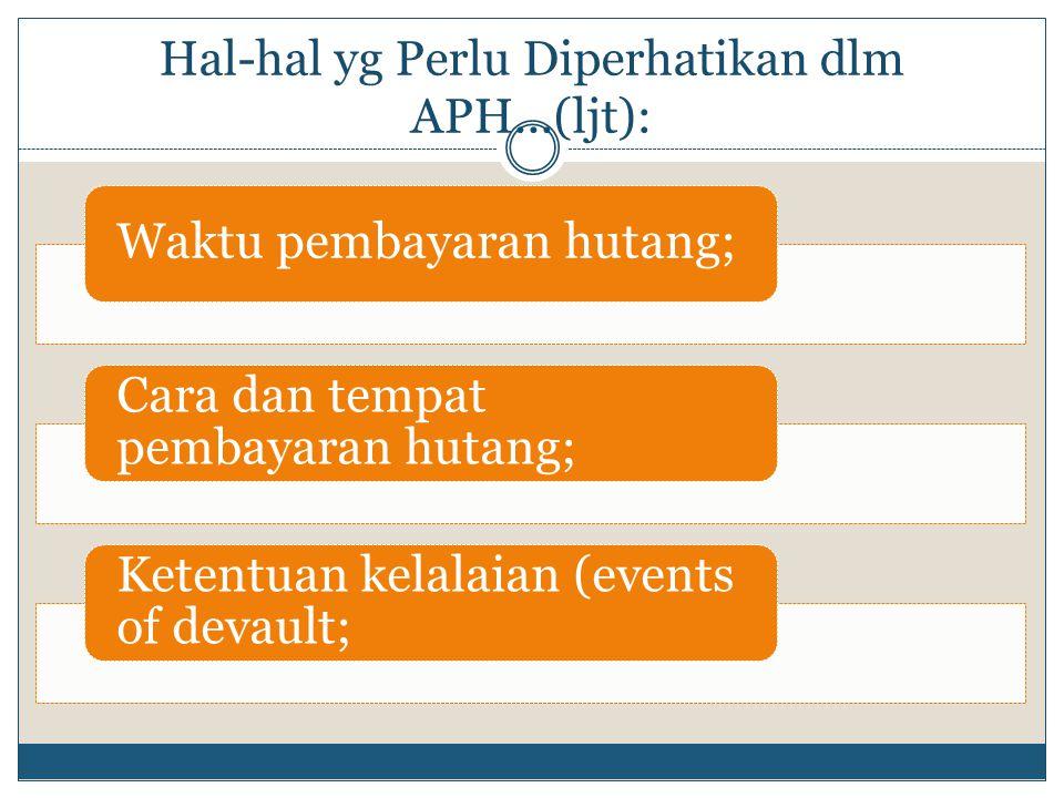 Hal-hal yg Perlu Diperhatikan dlm APH...(ljt): Waktu pembayaran hutang; Cara dan tempat pembayaran hutang; Ketentuan kelalaian (events of devault;
