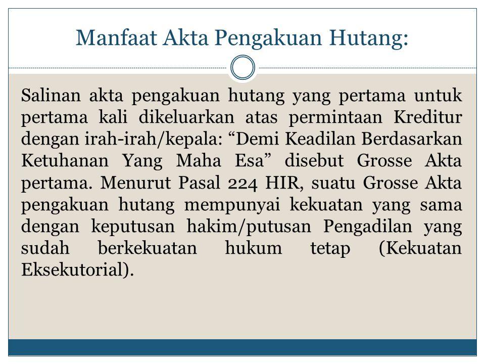 Manfaat Akta Pengakuan Hutang: Salinan akta pengakuan hutang yang pertama untuk pertama kali dikeluarkan atas permintaan Kreditur dengan irah-irah/kep
