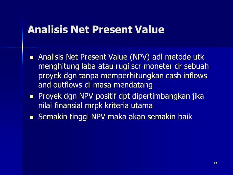 16 Analisis Net Present Value Analisis Net Present Value (NPV) adl metode utk menghitung laba atau rugi scr moneter dr sebuah proyek dgn tanpa memperh