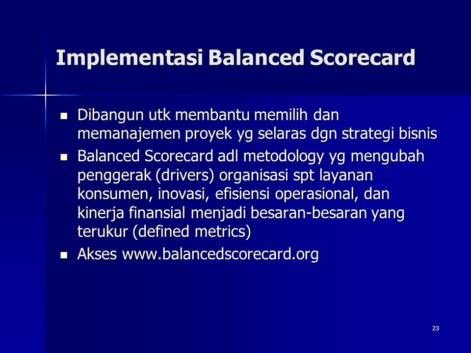 23 Implementasi Balanced Scorecard Dibangun utk membantu memilih dan memanajemen proyek yg selaras dgn strategi bisnis Dibangun utk membantu memilih d
