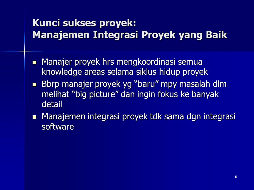 6 Kunci sukses proyek: Manajemen Integrasi Proyek yang Baik Manajer proyek hrs mengkoordinasi semua knowledge areas selama siklus hidup proyek Manajer