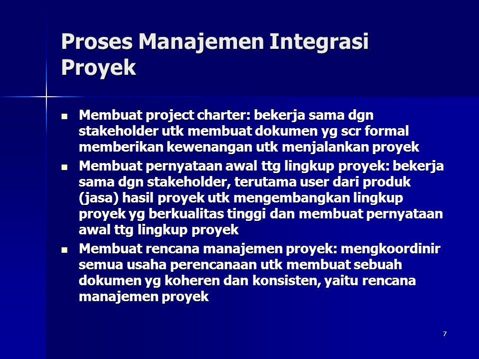 7 Proses Manajemen Integrasi Proyek Membuat project charter: bekerja sama dgn stakeholder utk membuat dokumen yg scr formal memberikan kewenangan utk