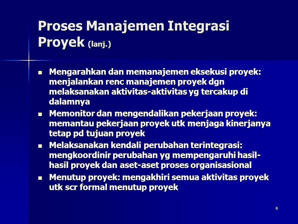 8 Proses Manajemen Integrasi Proyek (lanj.) Mengarahkan dan memanajemen eksekusi proyek: menjalankan renc manajemen proyek dgn melaksanakan aktivitas-