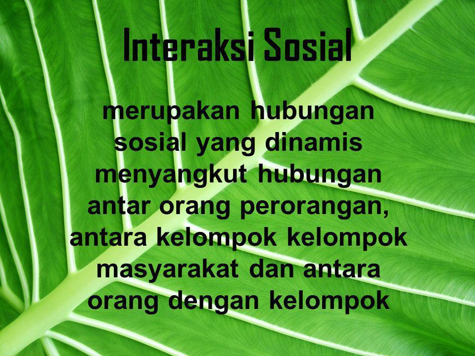 Interaksi Sosial merupakan hubungan sosial yang dinamis menyangkut hubungan antar orang perorangan, antara kelompok kelompok masyarakat dan antara orang dengan kelompok
