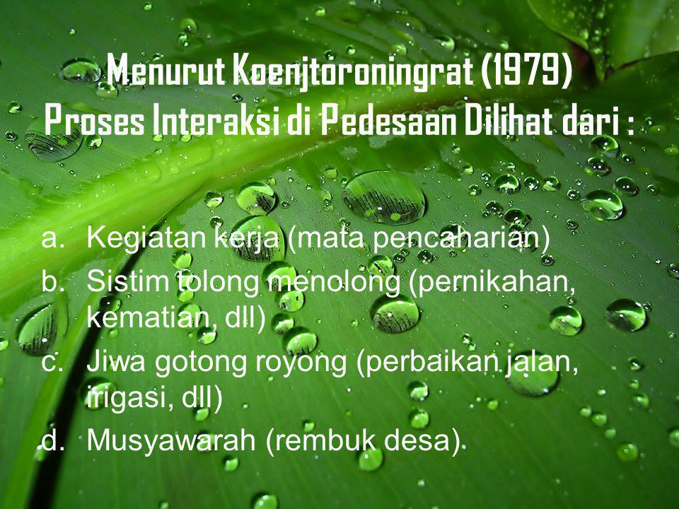 Menurut Koenjtoroningrat (1979) Proses Interaksi di Pedesaan Dilihat dari : a.Kegiatan kerja (mata pencaharian) b.Sistim tolong menolong (pernikahan, kematian, dll) c.Jiwa gotong royong (perbaikan jalan, irigasi, dll) d.Musyawarah (rembuk desa)