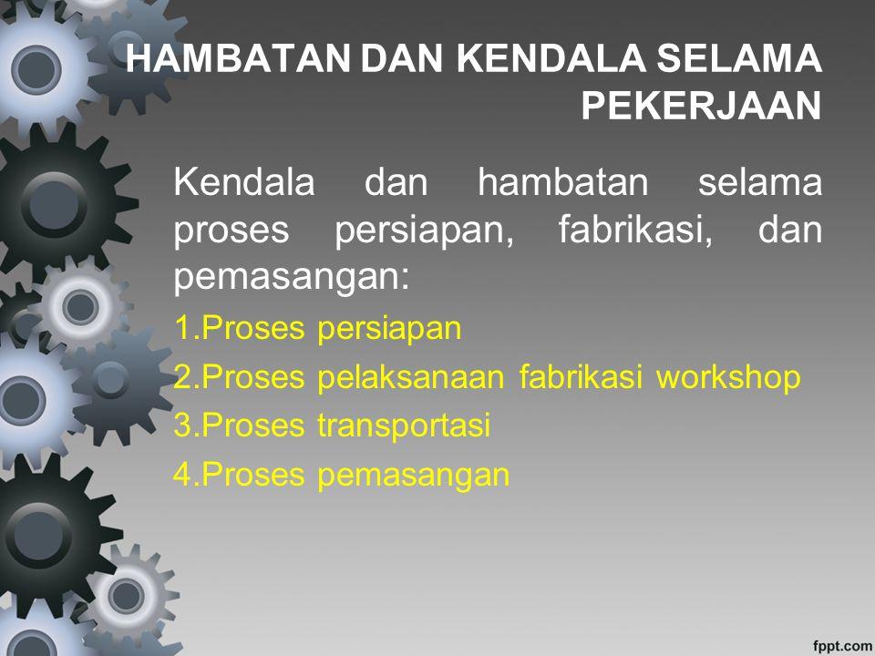 HAMBATAN DAN KENDALA SELAMA PEKERJAAN Kendala dan hambatan selama proses persiapan, fabrikasi, dan pemasangan: 1.Proses persiapan 2.Proses pelaksanaan fabrikasi workshop 3.Proses transportasi 4.Proses pemasangan