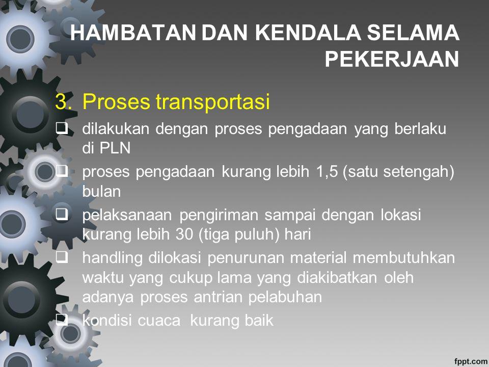 HAMBATAN DAN KENDALA SELAMA PEKERJAAN 3.Proses transportasi  dilakukan dengan proses pengadaan yang berlaku di PLN  proses pengadaan kurang lebih 1,