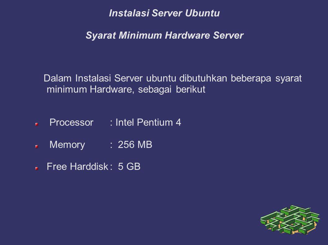 Instalasi Server Ubuntu Syarat Minimum Hardware Server Dalam Instalasi Server ubuntu dibutuhkan beberapa syarat minimum Hardware, sebagai berikut Processor: Intel Pentium 4 Memory: 256 MB Free Harddisk: 5 GB