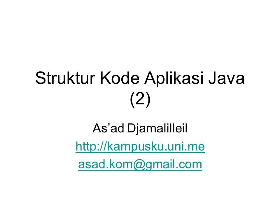 Struktur Kode Aplikasi Java (2) As'ad Djamalilleil http://kampusku.uni.me asad.kom@gmail.com