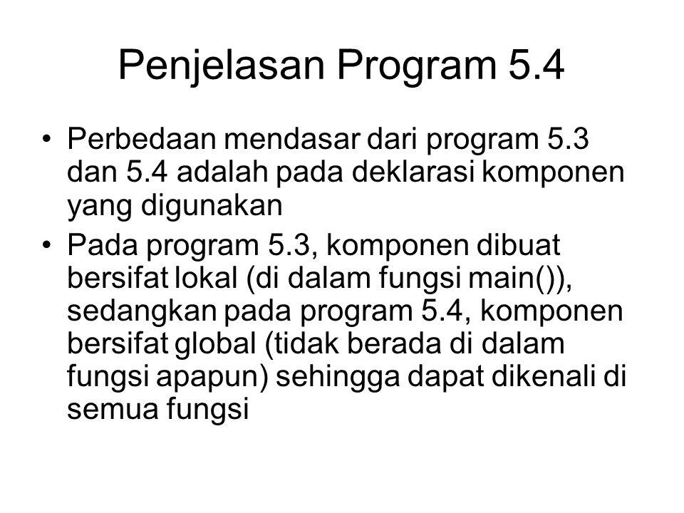 Penjelasan Program 5.4 Perbedaan mendasar dari program 5.3 dan 5.4 adalah pada deklarasi komponen yang digunakan Pada program 5.3, komponen dibuat bersifat lokal (di dalam fungsi main()), sedangkan pada program 5.4, komponen bersifat global (tidak berada di dalam fungsi apapun) sehingga dapat dikenali di semua fungsi