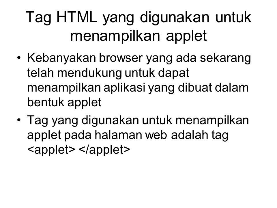 Tag HTML yang digunakan untuk menampilkan applet Kebanyakan browser yang ada sekarang telah mendukung untuk dapat menampilkan aplikasi yang dibuat dalam bentuk applet Tag yang digunakan untuk menampilkan applet pada halaman web adalah tag