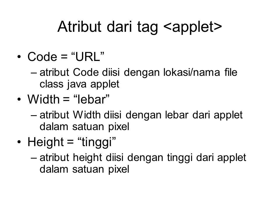 Atribut dari tag Code = URL –atribut Code diisi dengan lokasi/nama file class java applet Width = lebar –atribut Width diisi dengan lebar dari applet dalam satuan pixel Height = tinggi –atribut height diisi dengan tinggi dari applet dalam satuan pixel