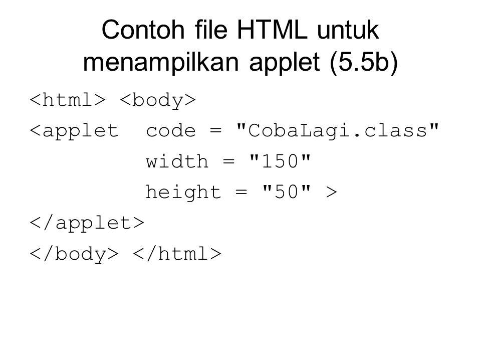 Contoh file HTML untuk menampilkan applet (5.5b) <applet code = CobaLagi.class width = 150 height = 50 >