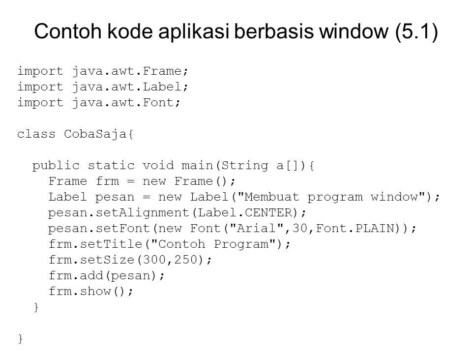 Contoh kode aplikasi berbasis window (5.1) import java.awt.Frame; import java.awt.Label; import java.awt.Font; class CobaSaja{ public static void main(String a[]){ Frame frm = new Frame(); Label pesan = new Label( Membuat program window ); pesan.setAlignment(Label.CENTER); pesan.setFont(new Font( Arial ,30,Font.PLAIN)); frm.setTitle( Contoh Program ); frm.setSize(300,250); frm.add(pesan); frm.show(); } }