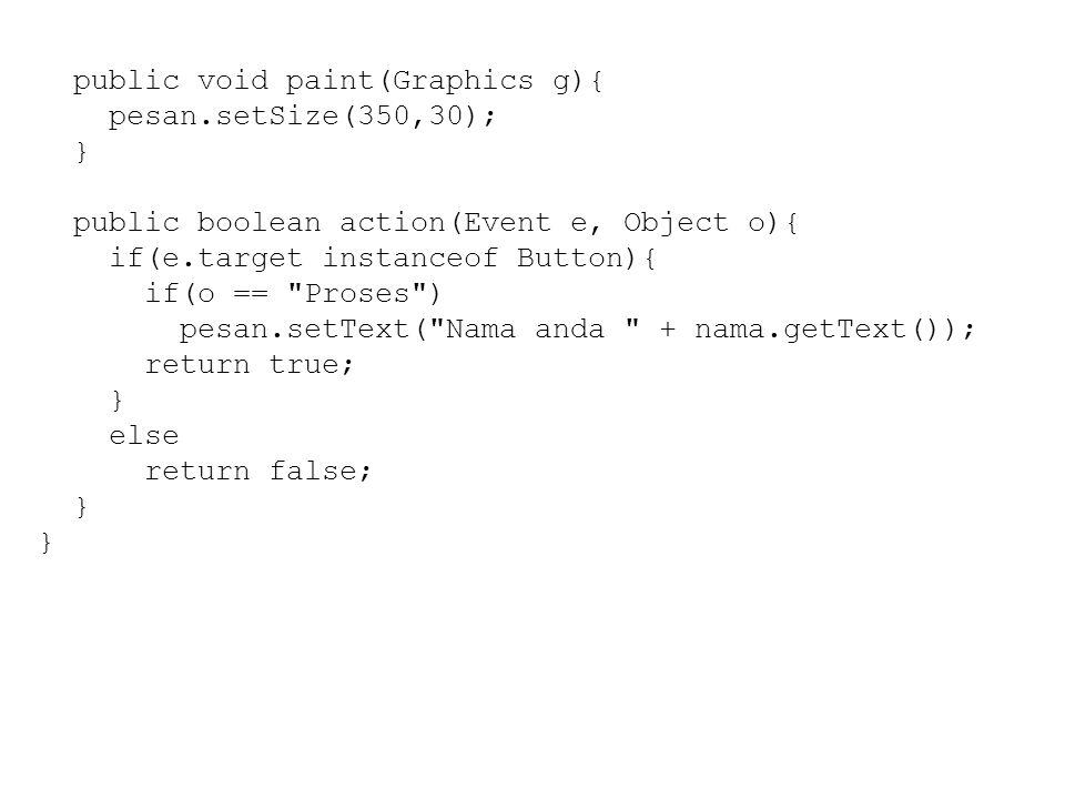 public void paint(Graphics g){ pesan.setSize(350,30); } public boolean action(Event e, Object o){ if(e.target instanceof Button){ if(o == Proses ) pesan.setText( Nama anda + nama.getText()); return true; } else return false; }