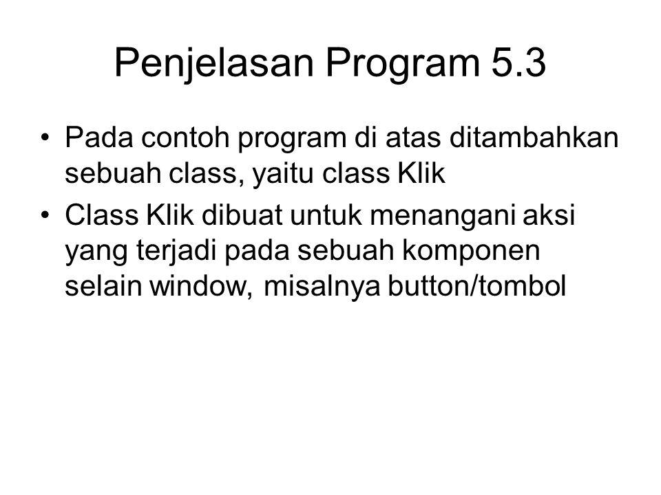 Penjelasan Program 5.3 Pada contoh program di atas ditambahkan sebuah class, yaitu class Klik Class Klik dibuat untuk menangani aksi yang terjadi pada sebuah komponen selain window, misalnya button/tombol