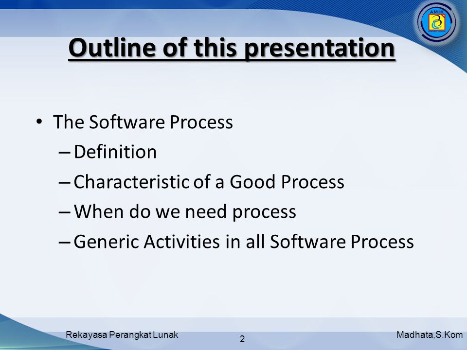 Madhata,S.KomRekayasa Perangkat Lunak 2 Outline of this presentation The Software Process – Definition – Characteristic of a Good Process – When do we need process – Generic Activities in all Software Process
