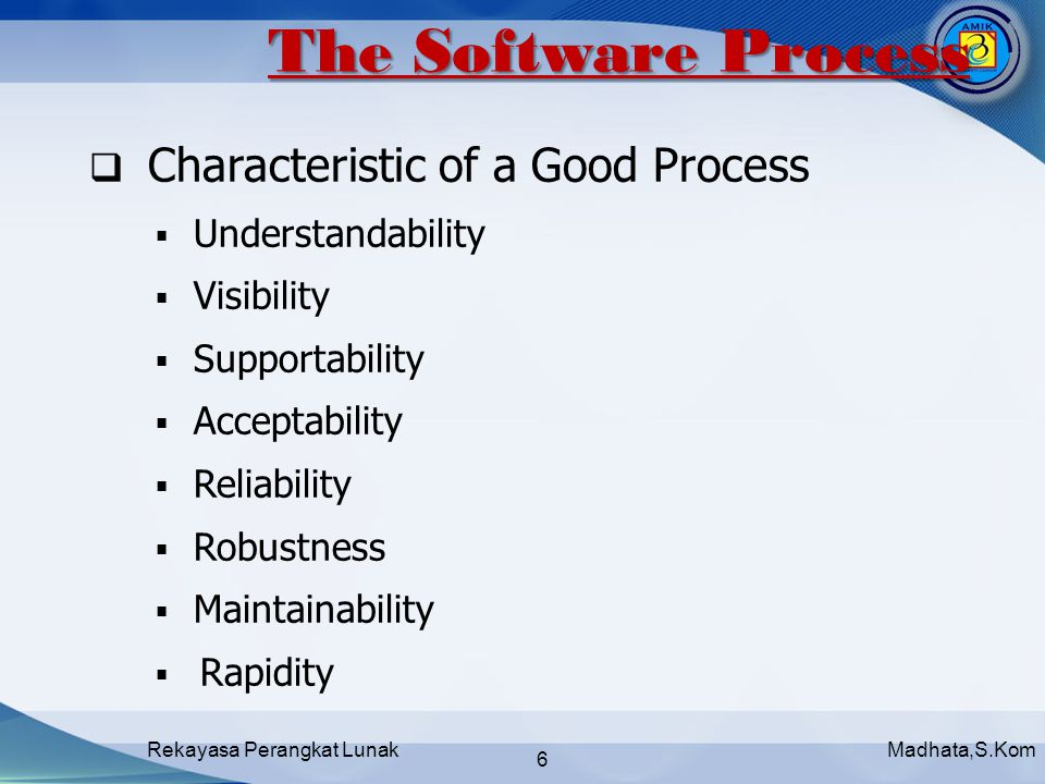 Madhata,S.KomRekayasa Perangkat Lunak 6  Characteristic of a Good Process  Understandability  Visibility  Supportability  Acceptability  Reliability  Robustness  Maintainability  Rapidity The Software Process