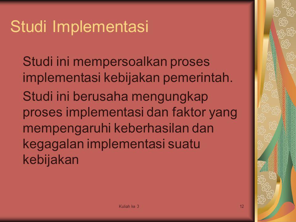 Kuliah ke 312 Studi Implementasi Studi ini mempersoalkan proses implementasi kebijakan pemerintah. Studi ini berusaha mengungkap proses implementasi d