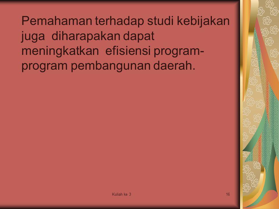 Kuliah ke 316 Pemahaman terhadap studi kebijakan juga diharapakan dapat meningkatkan efisiensi program- program pembangunan daerah.