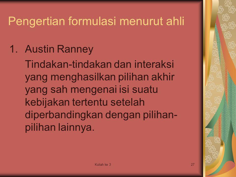 Kuliah ke 327 Pengertian formulasi menurut ahli 1.Austin Ranney Tindakan-tindakan dan interaksi yang menghasilkan pilihan akhir yang sah mengenai isi