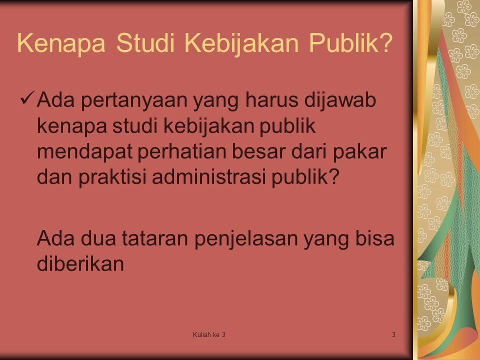 Kuliah ke 33 Kenapa Studi Kebijakan Publik? Ada pertanyaan yang harus dijawab kenapa studi kebijakan publik mendapat perhatian besar dari pakar dan pr