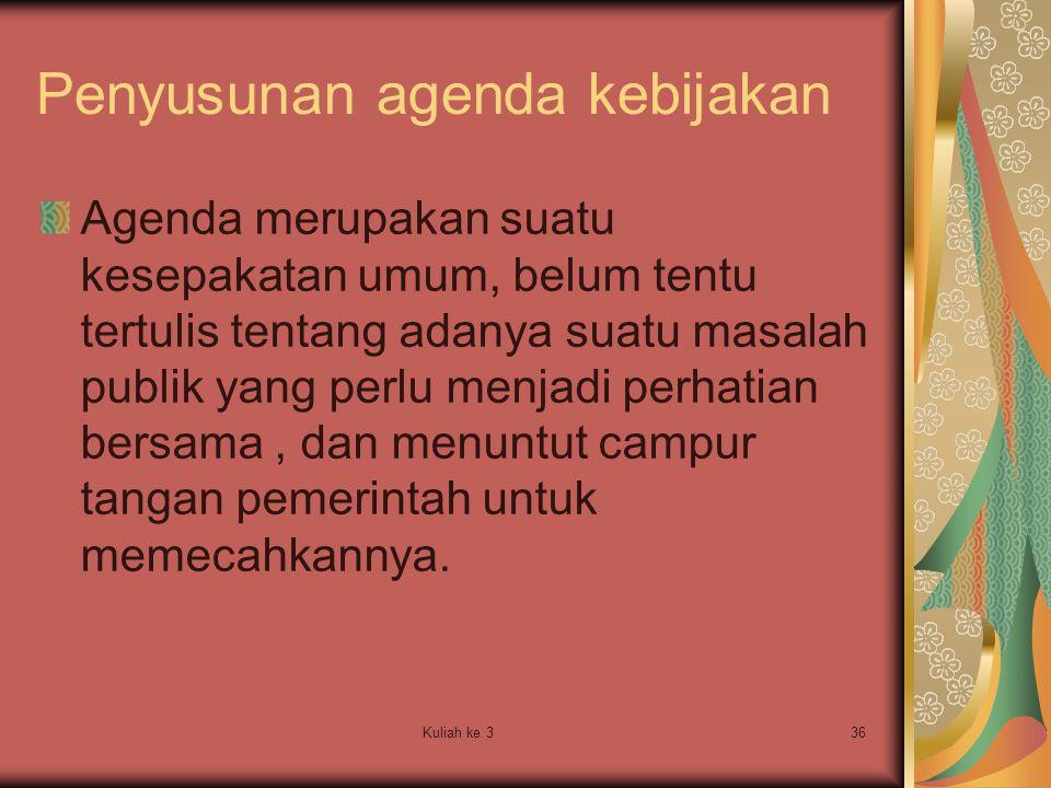Kuliah ke 336 Penyusunan agenda kebijakan Agenda merupakan suatu kesepakatan umum, belum tentu tertulis tentang adanya suatu masalah publik yang perlu