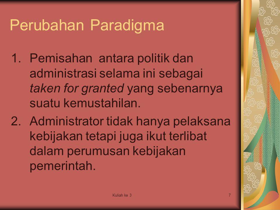 Kuliah ke 37 Perubahan Paradigma 1.Pemisahan antara politik dan administrasi selama ini sebagai taken for granted yang sebenarnya suatu kemustahilan.
