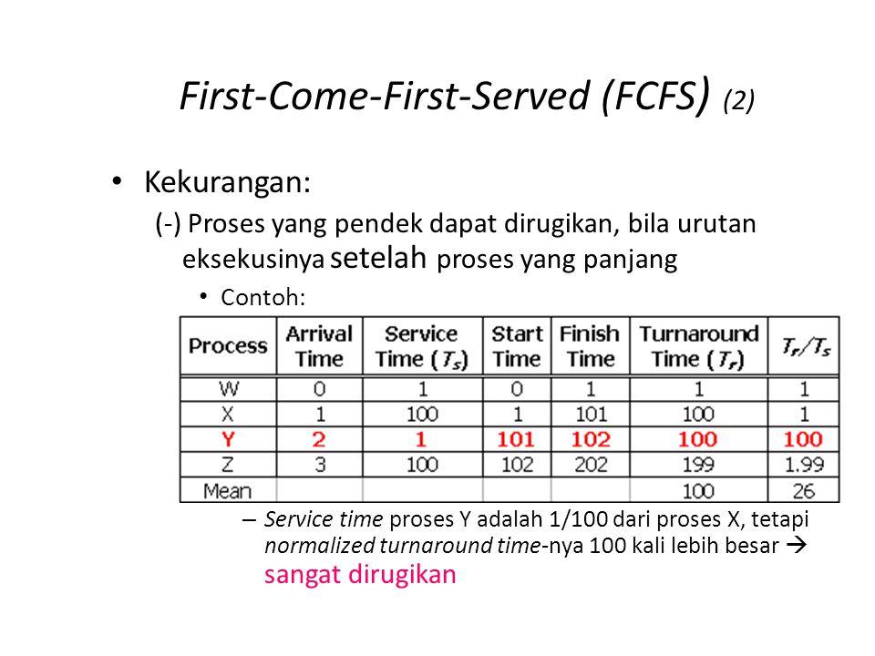 First-Come-First-Served (FCFS ) (2) Kekurangan: (-) Proses yang pendek dapat dirugikan, bila urutan eksekusinya setelah proses yang panjang Contoh: – Service time proses Y adalah 1/100 dari proses X, tetapi normalized turnaround time-nya 100 kali lebih besar  sangat dirugikan